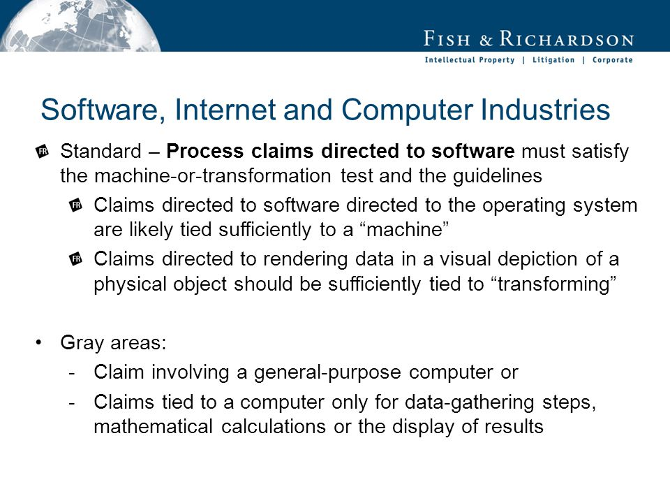 Software, Internet and Computer Industries Standard – Process claims directed to software must satisfy the machine-or-transformation test and the guidelines Claims directed to software directed to the operating system are likely tied sufficiently to a machine Claims directed to rendering data in a visual depiction of a physical object should be sufficiently tied to transforming Gray areas: -Claim involving a general-purpose computer or -Claims tied to a computer only for data-gathering steps, mathematical calculations or the display of results