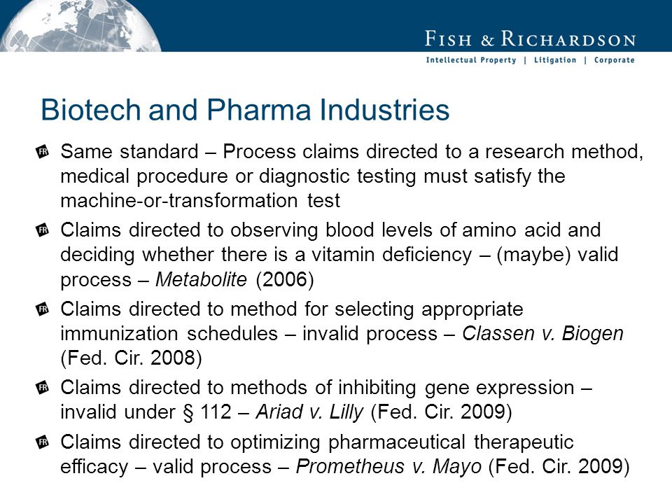 Biotech and Pharma Industries Same standard – Process claims directed to a research method, medical procedure or diagnostic testing must satisfy the machine-or-transformation test Claims directed to observing blood levels of amino acid and deciding whether there is a vitamin deficiency – (maybe) valid process – Metabolite (2006) Claims directed to method for selecting appropriate immunization schedules – invalid process – Classen v.