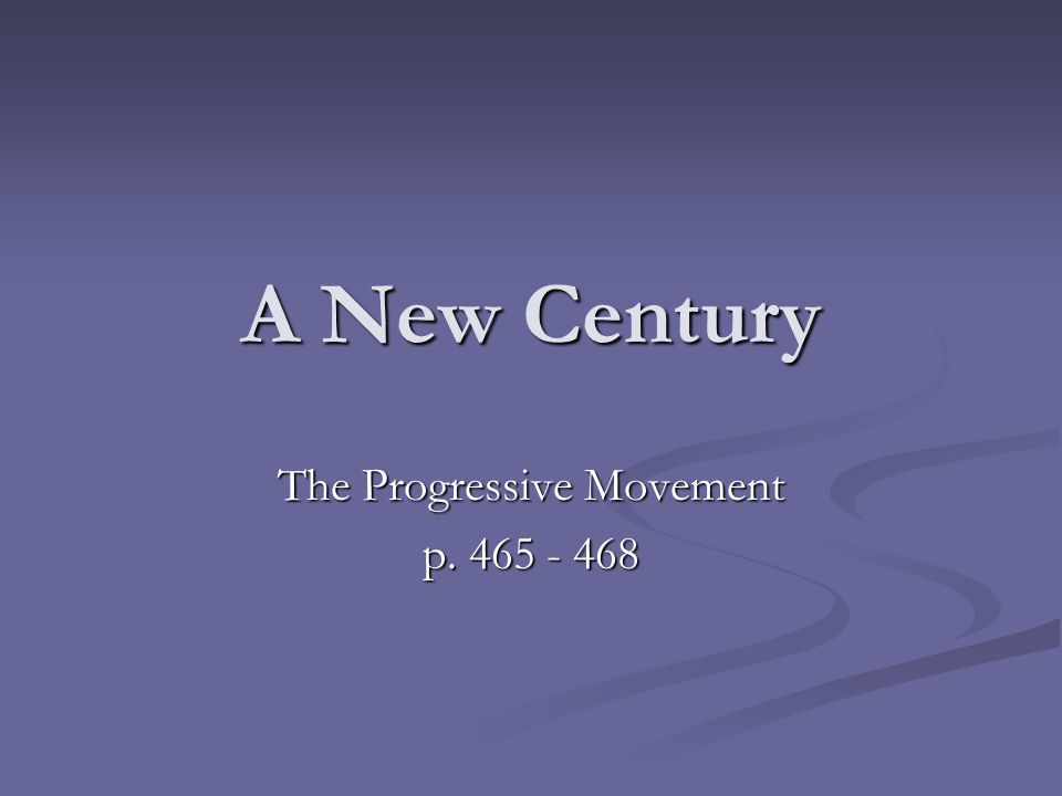 A New Century The Progressive Movement p. 465 - 468