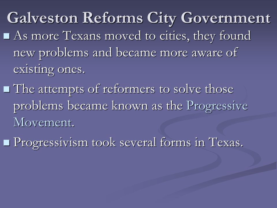 Galveston Reforms City Government As more Texans moved to cities, they found new problems and became more aware of existing ones. As more Texans moved