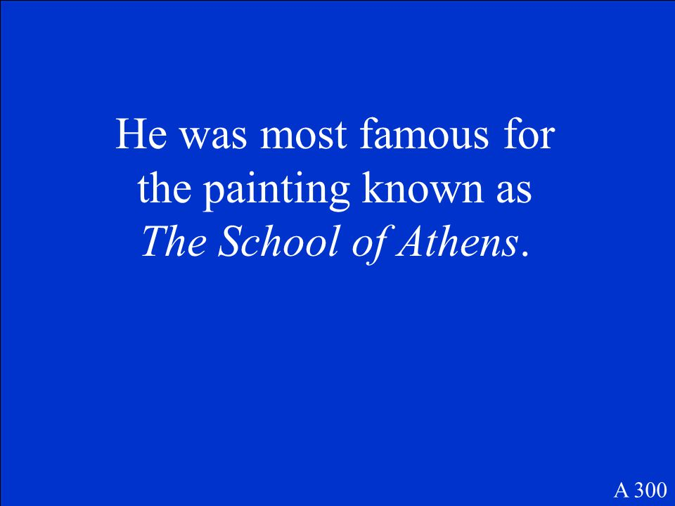 He was most famous for the painting known as The School of Athens. A 300