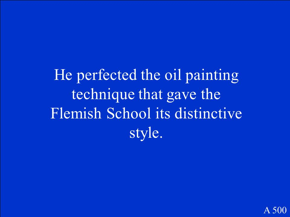 He perfected the oil painting technique that gave the Flemish School its distinctive style. A 500