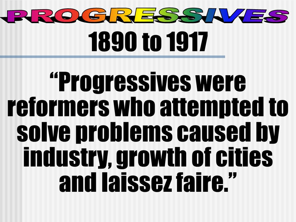 1890 to 1917 Progressives were reformers who attempted to solve problems caused by industry, growth of cities and laissez faire.