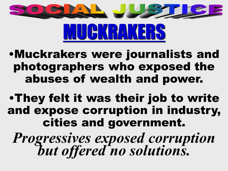 Muckrakers were journalists and photographers who exposed the abuses of wealth and power.
