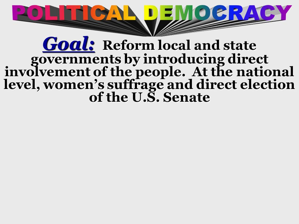 Goal: Reform local and state governments by introducing direct involvement of the people.