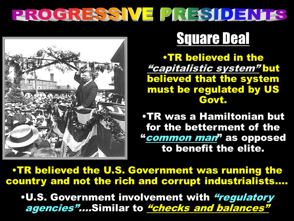 Square Deal TR believed in the capitalistic system but believed that the system must be regulated by US Govt.
