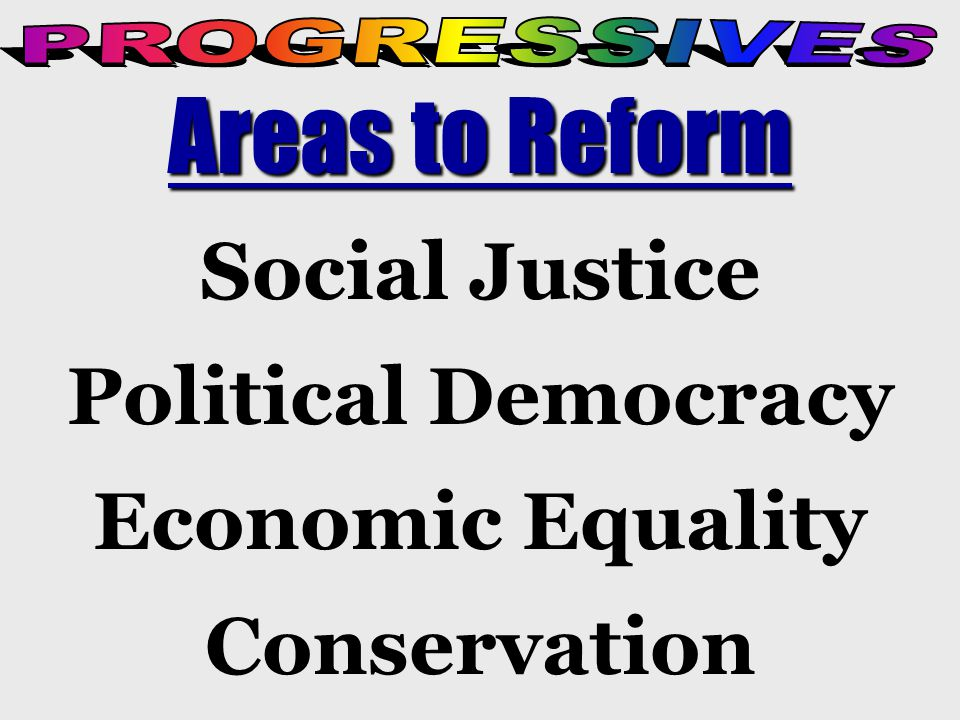 Social Justice Social Justice Improve working conditions in industry, regulate unfair business practices, eliminate child labor, help immigrants and the poor