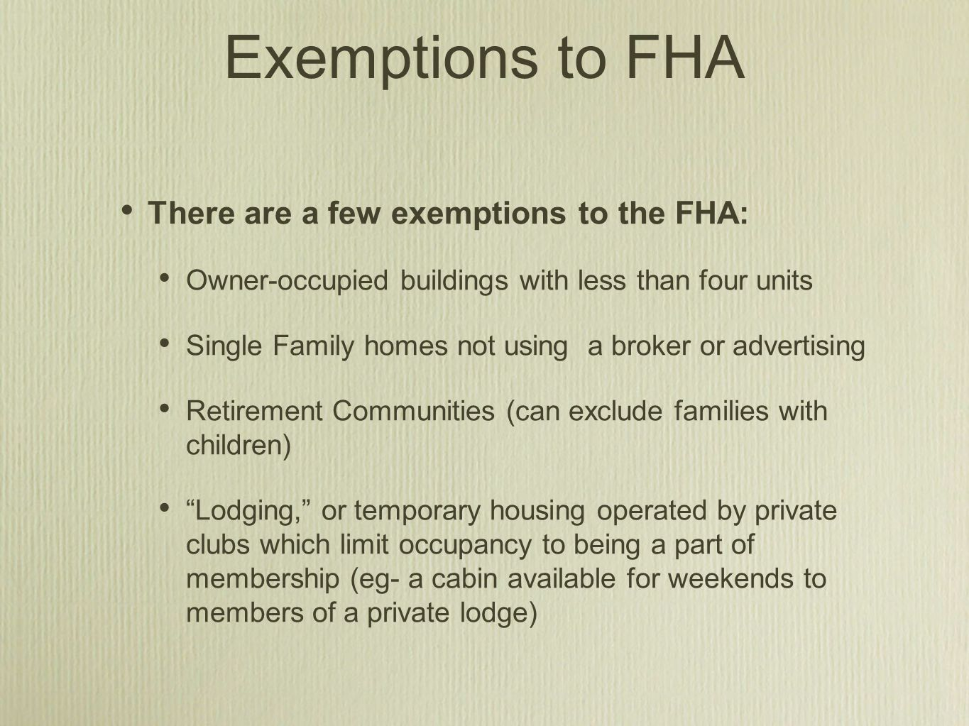 Exemptions to FHA There are a few exemptions to the FHA: Owner-occupied buildings with less than four units Single Family homes not using a broker or advertising Retirement Communities (can exclude families with children) Lodging, or temporary housing operated by private clubs which limit occupancy to being a part of membership (eg- a cabin available for weekends to members of a private lodge)