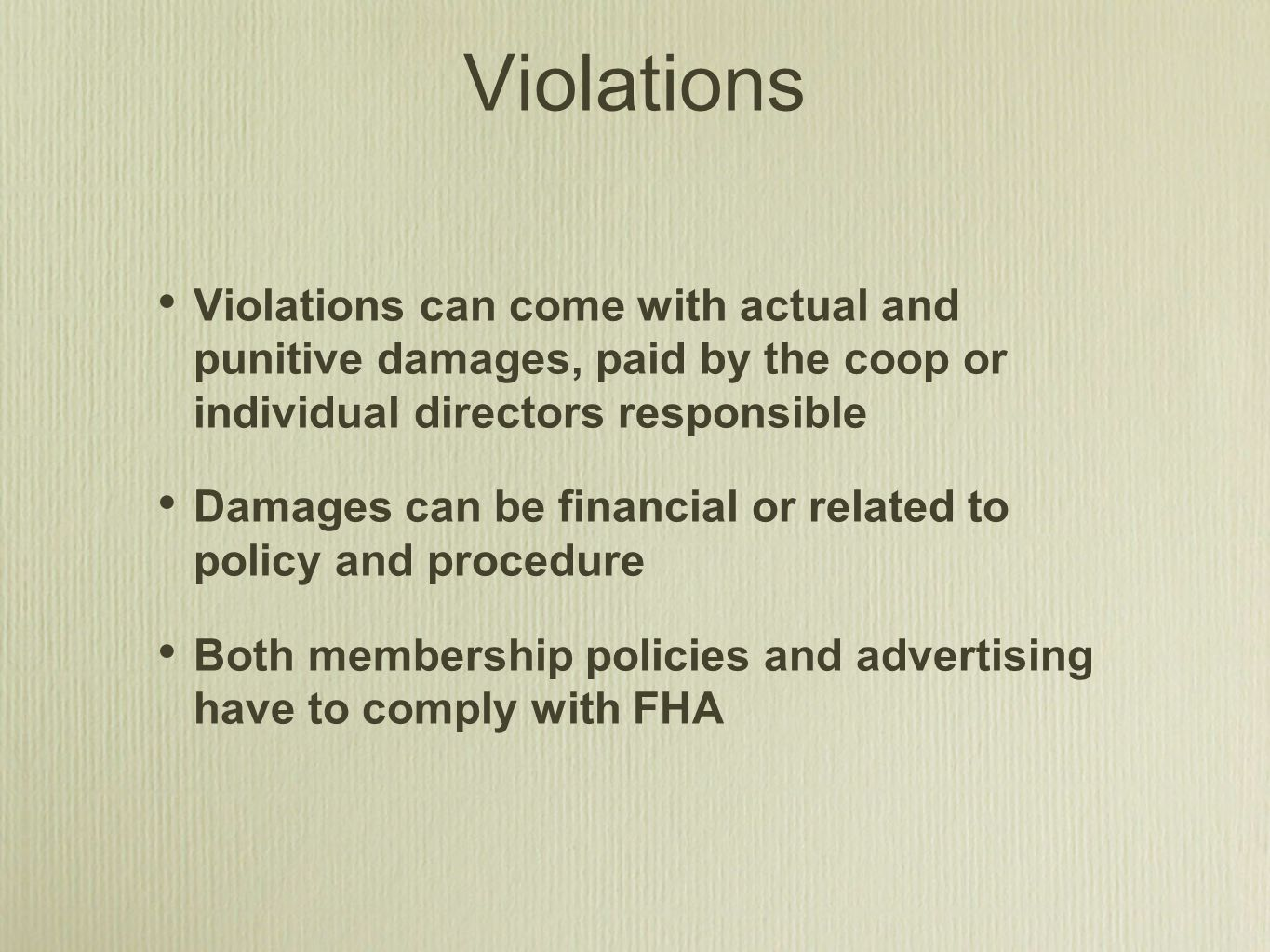 Violations Violations can come with actual and punitive damages, paid by the coop or individual directors responsible Damages can be financial or related to policy and procedure Both membership policies and advertising have to comply with FHA