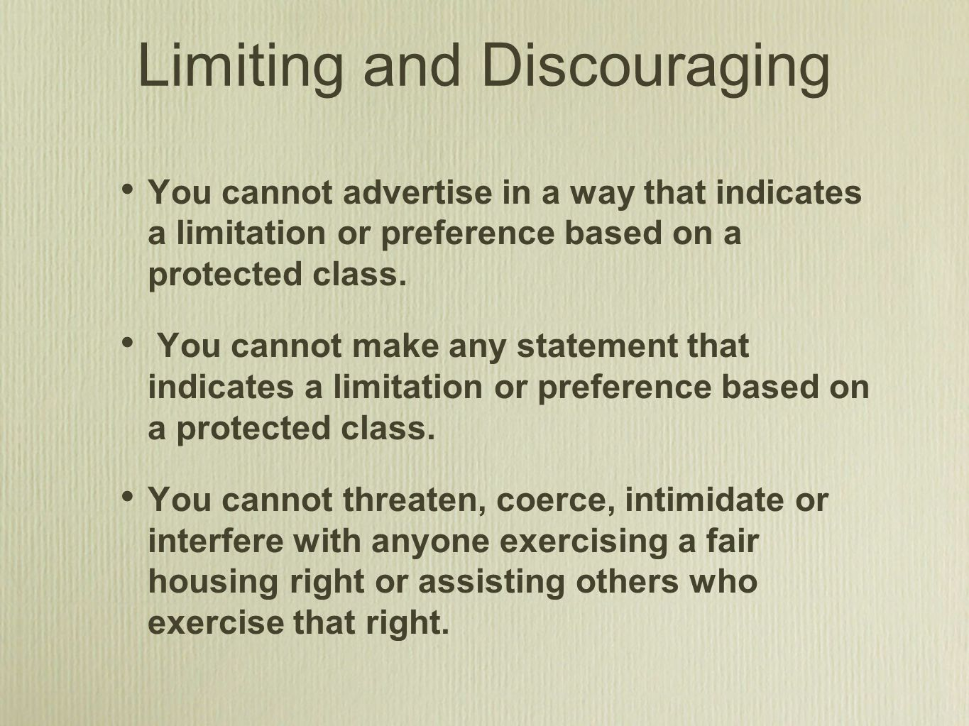 Limiting and Discouraging You cannot advertise in a way that indicates a limitation or preference based on a protected class.