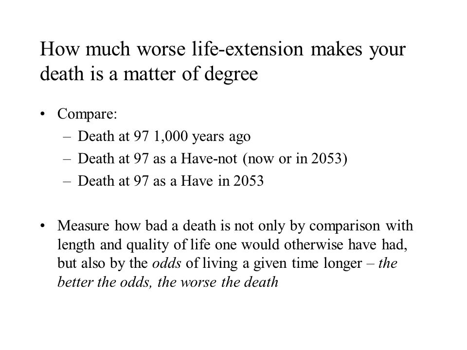 How much worse life-extension makes your death is a matter of degree Compare: –Death at 97 1,000 years ago –Death at 97 as a Have-not (now or in 2053) –Death at 97 as a Have in 2053 Measure how bad a death is not only by comparison with length and quality of life one would otherwise have had, but also by the odds of living a given time longer – the better the odds, the worse the death