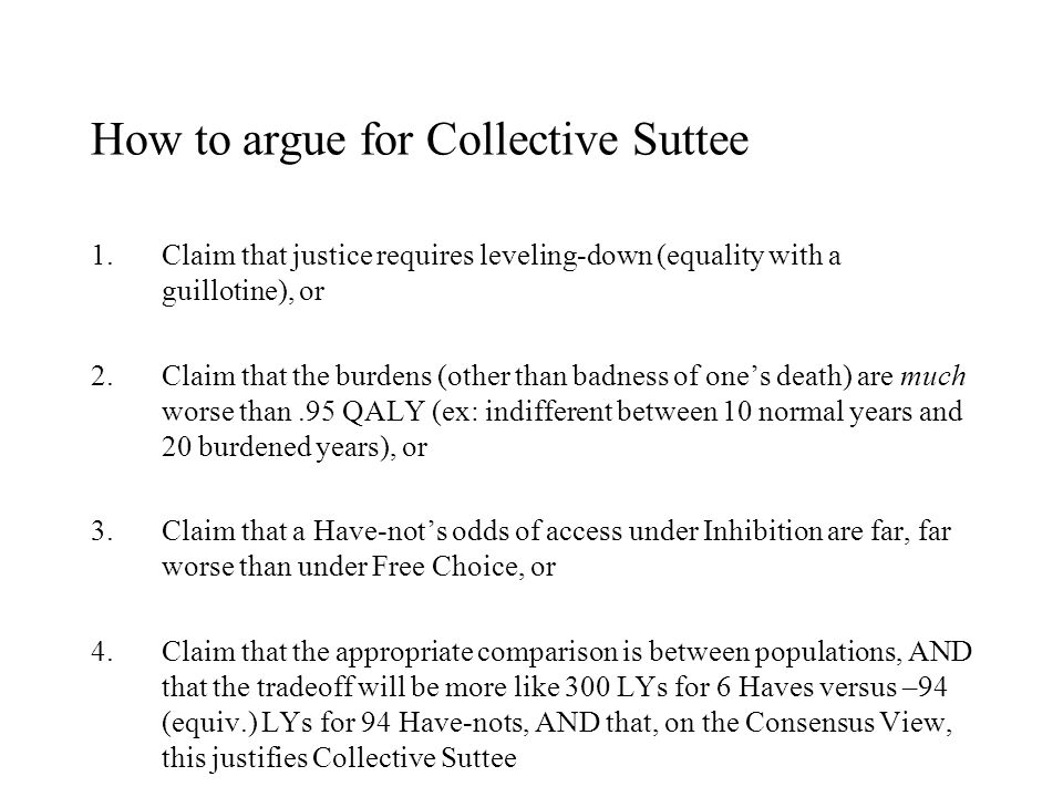 How to argue for Collective Suttee 1.Claim that justice requires leveling-down (equality with a guillotine), or 2.Claim that the burdens (other than badness of one's death) are much worse than.95 QALY (ex: indifferent between 10 normal years and 20 burdened years), or 3.Claim that a Have-not's odds of access under Inhibition are far, far worse than under Free Choice, or 4.Claim that the appropriate comparison is between populations, AND that the tradeoff will be more like 300 LYs for 6 Haves versus –94 (equiv.) LYs for 94 Have-nots, AND that, on the Consensus View, this justifies Collective Suttee