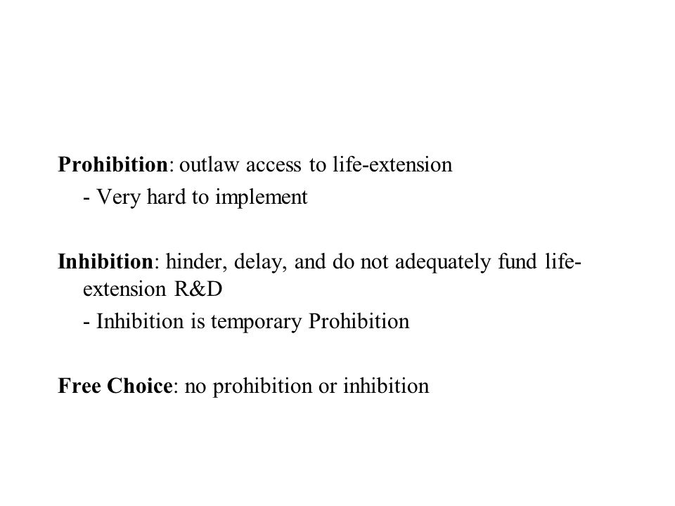 Prohibition: outlaw access to life-extension - Very hard to implement Inhibition: hinder, delay, and do not adequately fund life- extension R&D - Inhibition is temporary Prohibition Free Choice: no prohibition or inhibition
