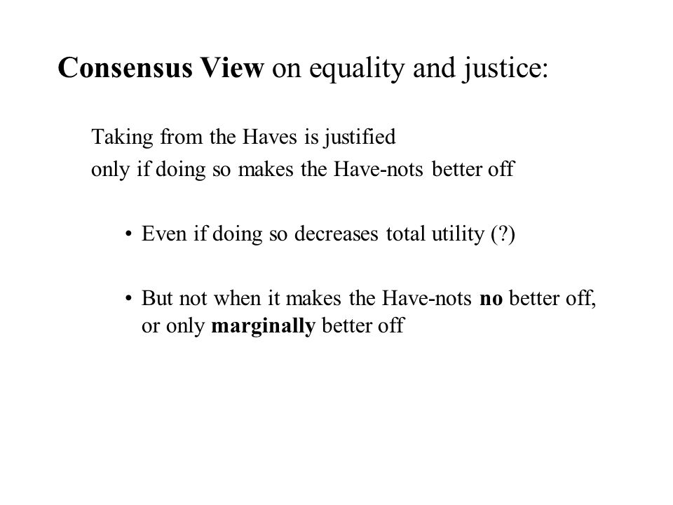Consensus View on equality and justice: Taking from the Haves is justified only if doing so makes the Have-nots better off Even if doing so decreases total utility ( ) But not when it makes the Have-nots no better off, or only marginally better off