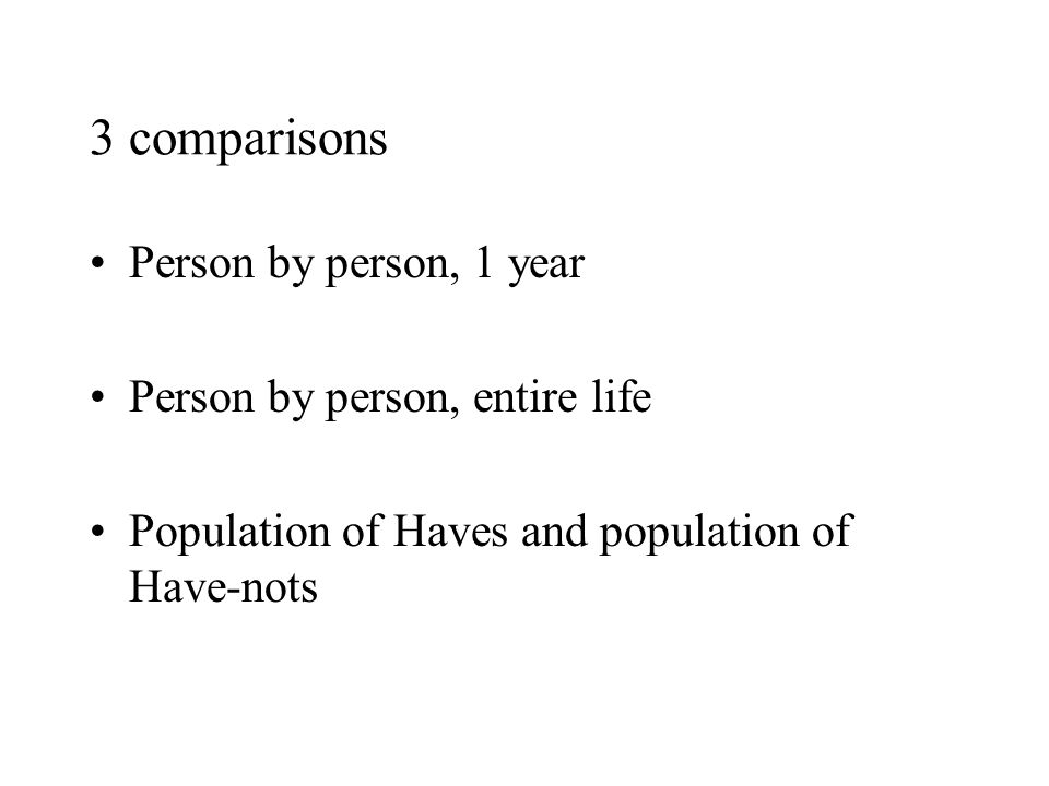 3 comparisons Person by person, 1 year Person by person, entire life Population of Haves and population of Have-nots
