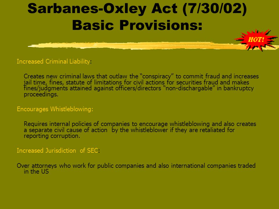 Sarbanes-Oxley Act (7/30/02) Basic Provisions: Increased Criminal Liability: Creates new criminal laws that outlaw the conspiracy to commit fraud and increases jail time, fines, statute of limitations for civil actions for securities fraud and makes fines/judgments attained against officers/directors non-dischargable in bankruptcy proceedings.