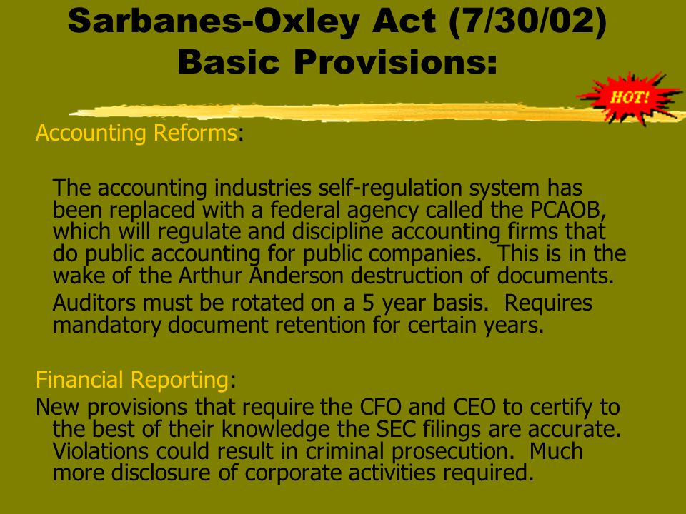 Sarbanes-Oxley Act (7/30/02) Basic Provisions: Accounting Reforms: The accounting industries self-regulation system has been replaced with a federal agency called the PCAOB, which will regulate and discipline accounting firms that do public accounting for public companies.