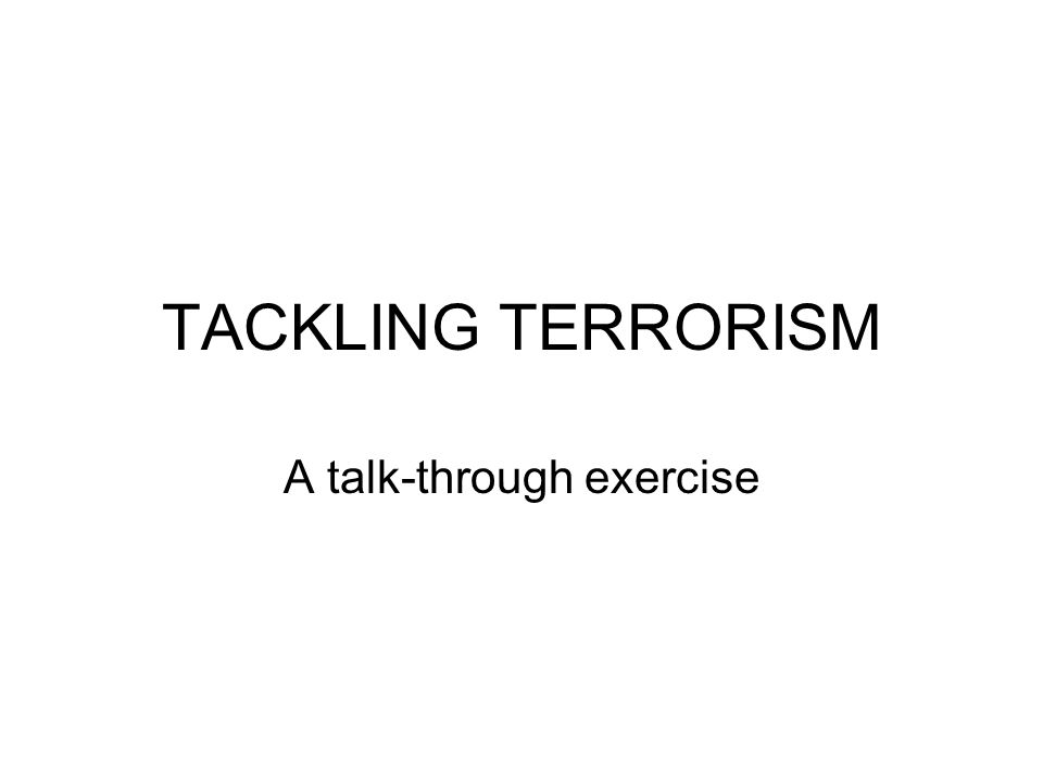 TACKLING TERRORISM A talk-through exercise