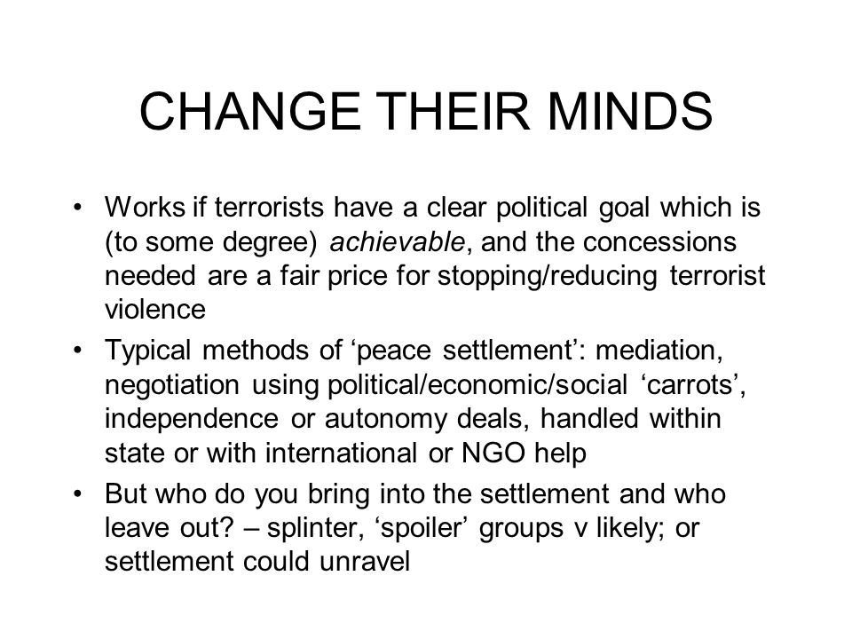 CHANGE THEIR MINDS Works if terrorists have a clear political goal which is (to some degree) achievable, and the concessions needed are a fair price for stopping/reducing terrorist violence Typical methods of 'peace settlement': mediation, negotiation using political/economic/social 'carrots', independence or autonomy deals, handled within state or with international or NGO help But who do you bring into the settlement and who leave out.