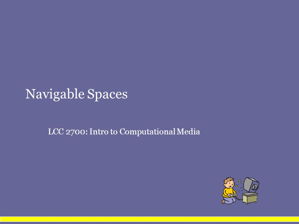 Navigable Spaces LCC 2700: Intro to Computational Media