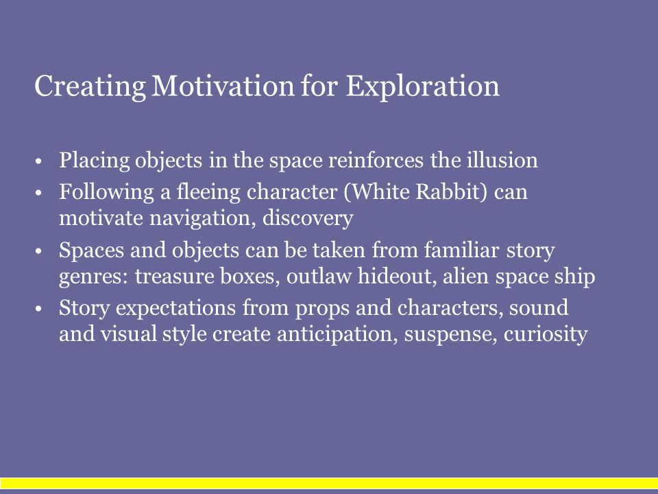 Creating Motivation for Exploration Placing objects in the space reinforces the illusion Following a fleeing character (White Rabbit) can motivate navigation, discovery Spaces and objects can be taken from familiar story genres: treasure boxes, outlaw hideout, alien space ship Story expectations from props and characters, sound and visual style create anticipation, suspense, curiosity