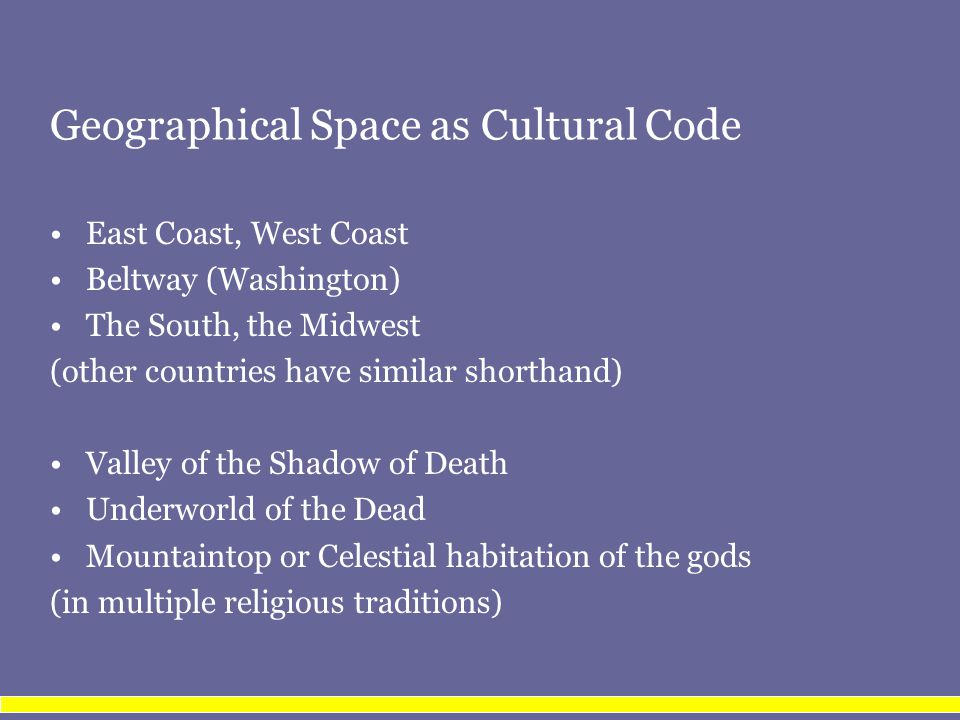 Geographical Space as Cultural Code East Coast, West Coast Beltway (Washington) The South, the Midwest (other countries have similar shorthand) Valley of the Shadow of Death Underworld of the Dead Mountaintop or Celestial habitation of the gods (in multiple religious traditions)