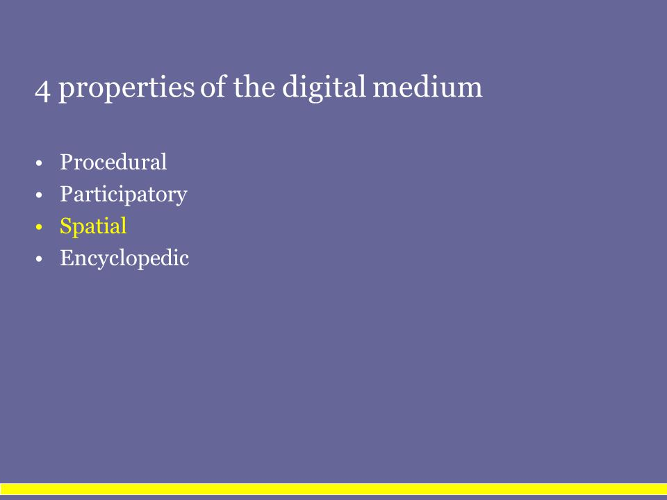 4 properties of the digital medium Procedural Participatory Spatial property is derived from the procedural and participatory Encyclopedic