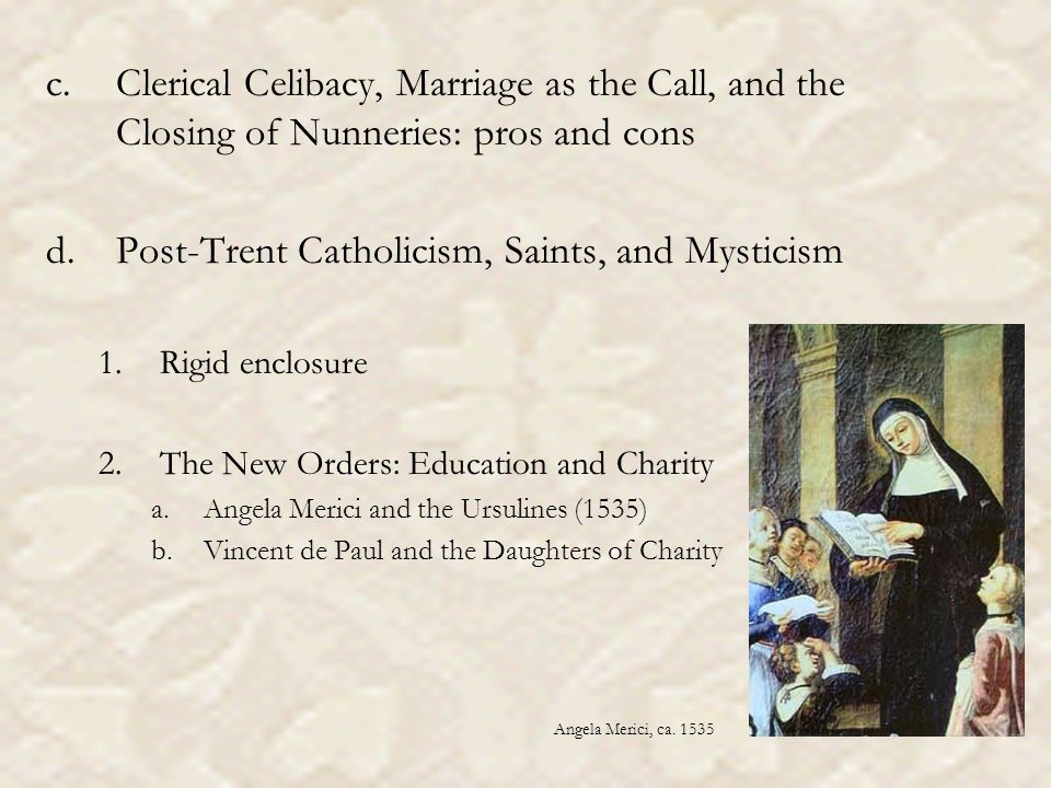 c.Clerical Celibacy, Marriage as the Call, and the Closing of Nunneries: pros and cons d.Post-Trent Catholicism, Saints, and Mysticism 1.Rigid enclosure 2.The New Orders: Education and Charity a.Angela Merici and the Ursulines (1535) b.Vincent de Paul and the Daughters of Charity Angela Merici, ca.