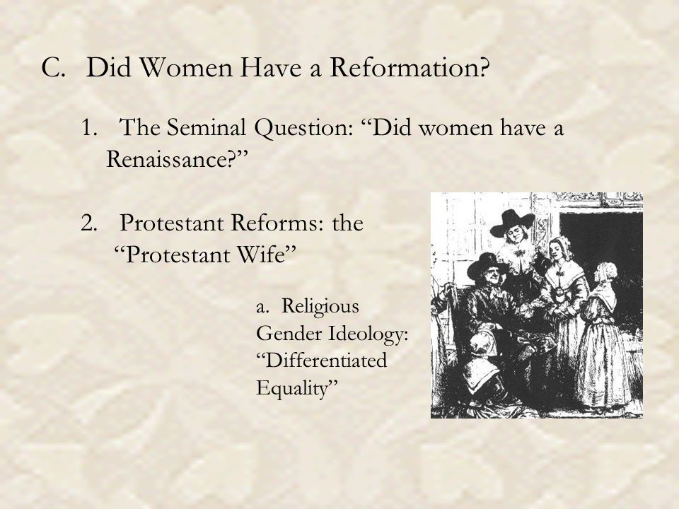 C.Did Women Have a Reformation. 1. The Seminal Question: Did women have a Renaissance 2.