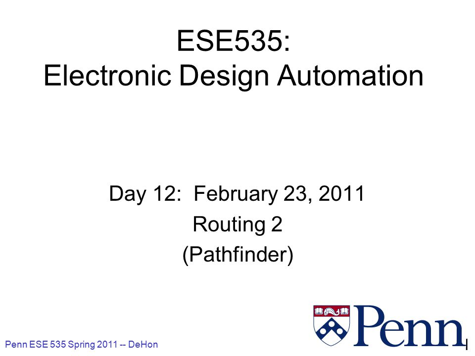 Penn ESE 535 Spring 2011 -- DeHon 2 Today Routing –Pathfinder graph based global routing simultaneous global/detail Behavioral (C, MATLAB, …) RTL Gate Netlist Layout Masks Arch.