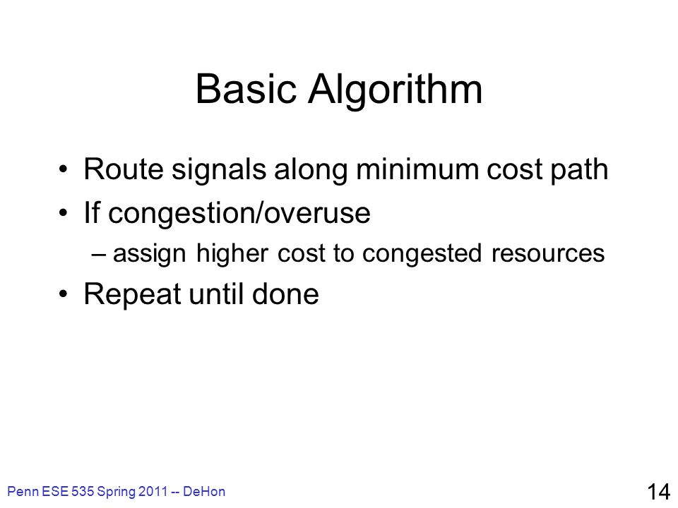 Penn ESE 535 Spring 2011 -- DeHon 14 Basic Algorithm Route signals along minimum cost path If congestion/overuse –assign higher cost to congested resources Repeat until done