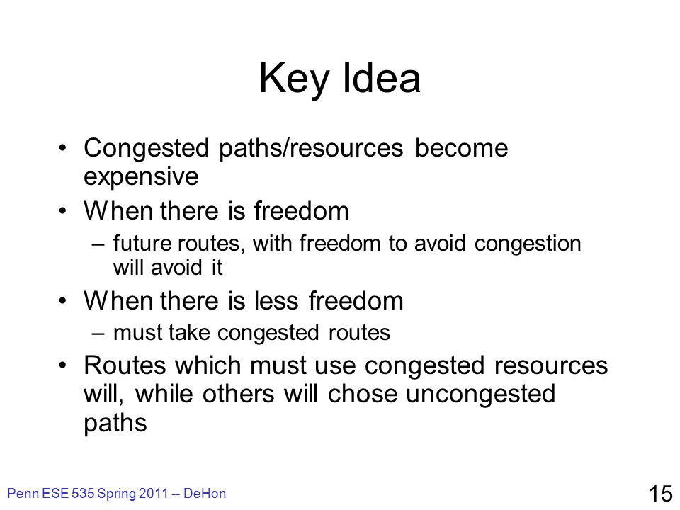 Penn ESE 535 Spring 2011 -- DeHon 15 Key Idea Congested paths/resources become expensive When there is freedom –future routes, with freedom to avoid congestion will avoid it When there is less freedom –must take congested routes Routes which must use congested resources will, while others will chose uncongested paths
