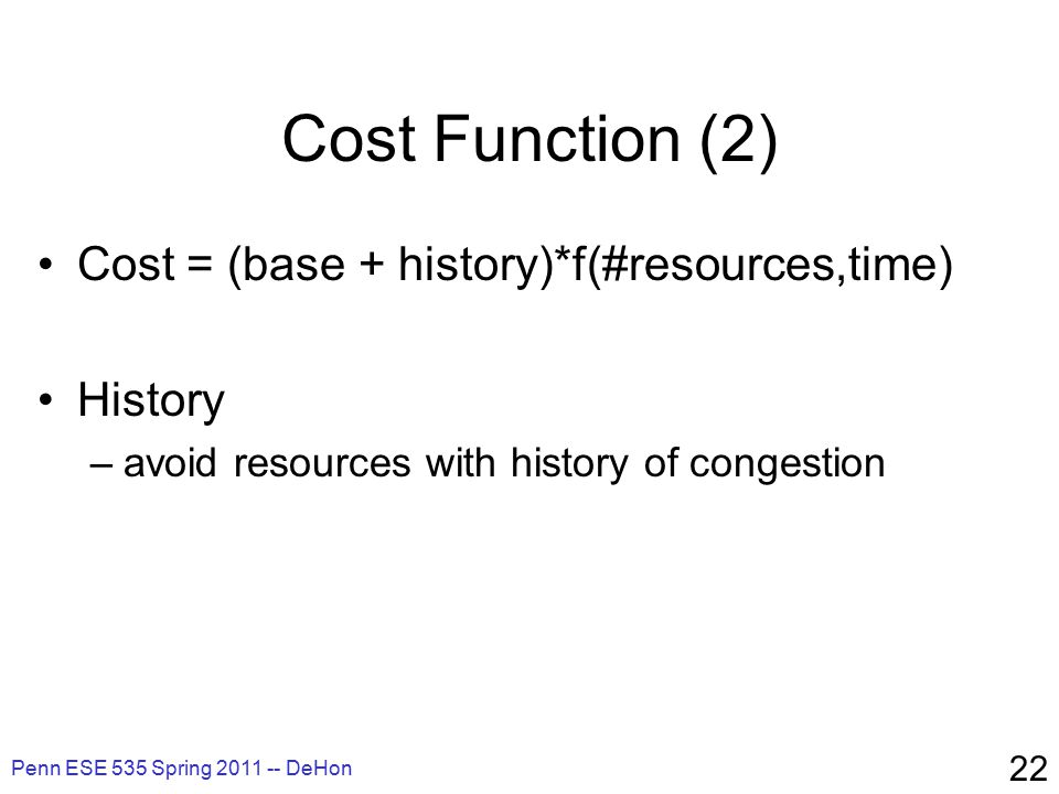 Penn ESE 535 Spring 2011 -- DeHon 22 Cost Function (2) Cost = (base + history)*f(#resources,time) History –avoid resources with history of congestion