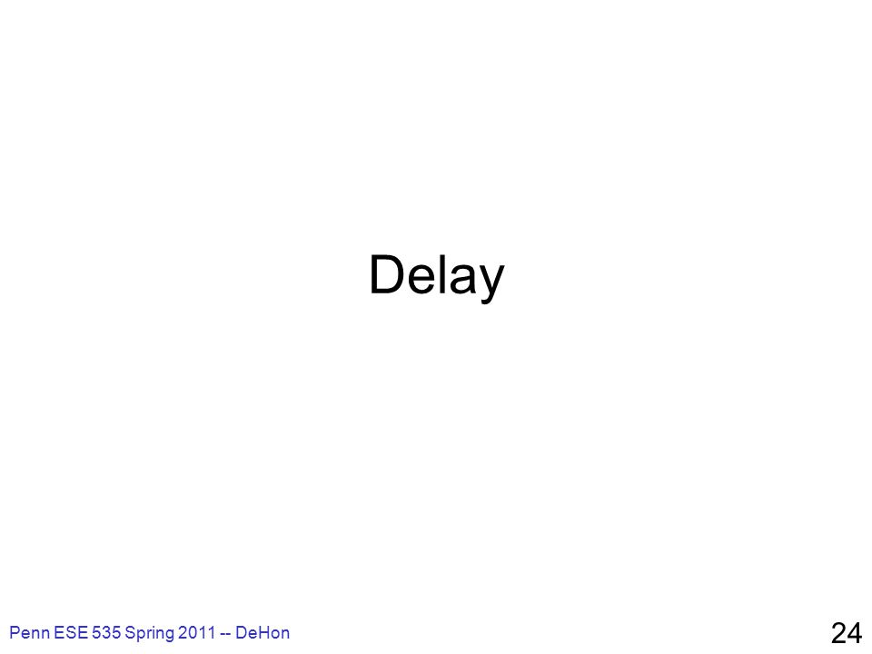 Delay Penn ESE 535 Spring 2011 -- DeHon 24