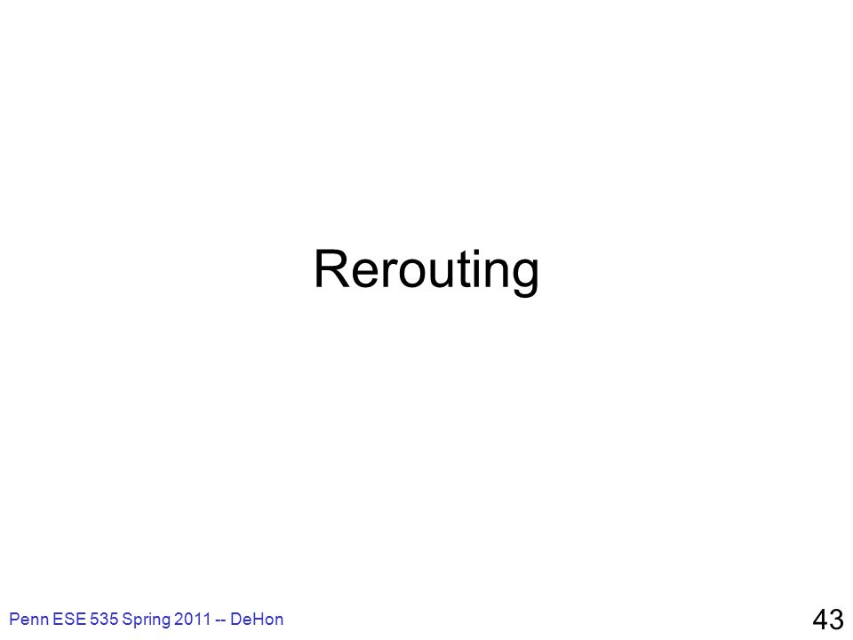 Rerouting Penn ESE 535 Spring 2011 -- DeHon 43