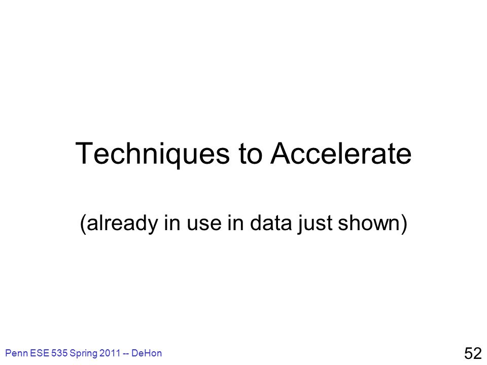Penn ESE 535 Spring 2011 -- DeHon 52 Techniques to Accelerate (already in use in data just shown)