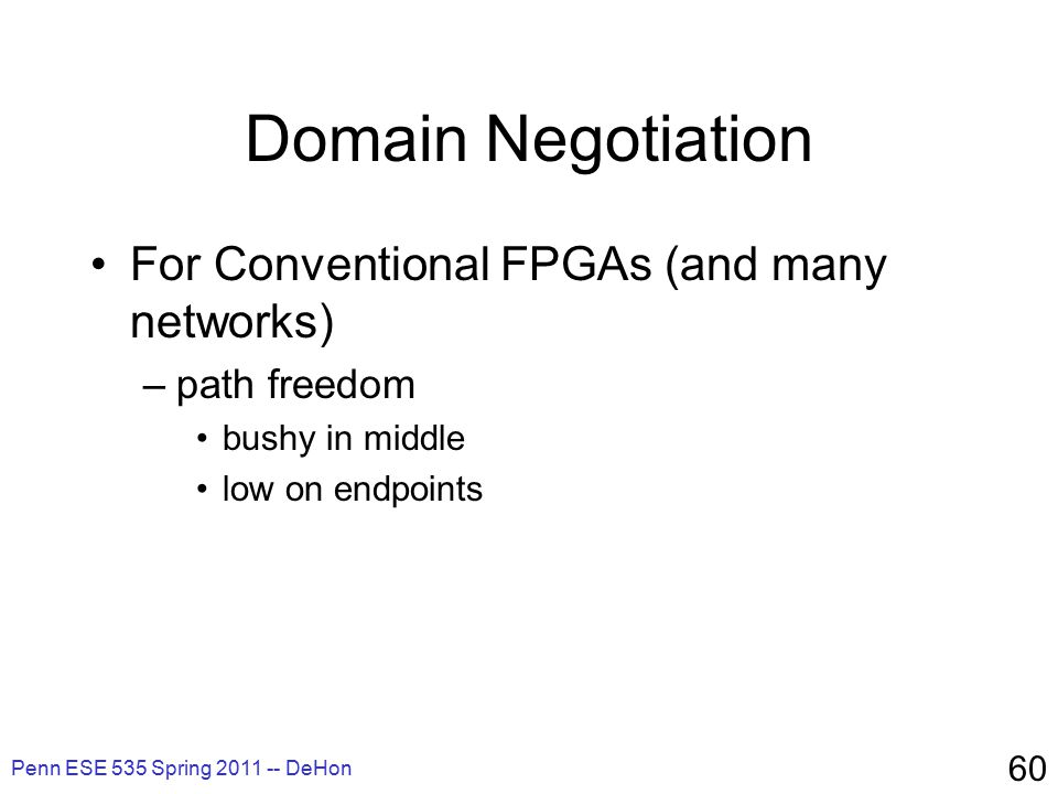 Penn ESE 535 Spring 2011 -- DeHon 60 Domain Negotiation For Conventional FPGAs (and many networks) –path freedom bushy in middle low on endpoints