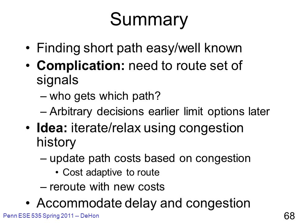Penn ESE 535 Spring 2011 -- DeHon 68 Summary Finding short path easy/well known Complication: need to route set of signals –who gets which path.