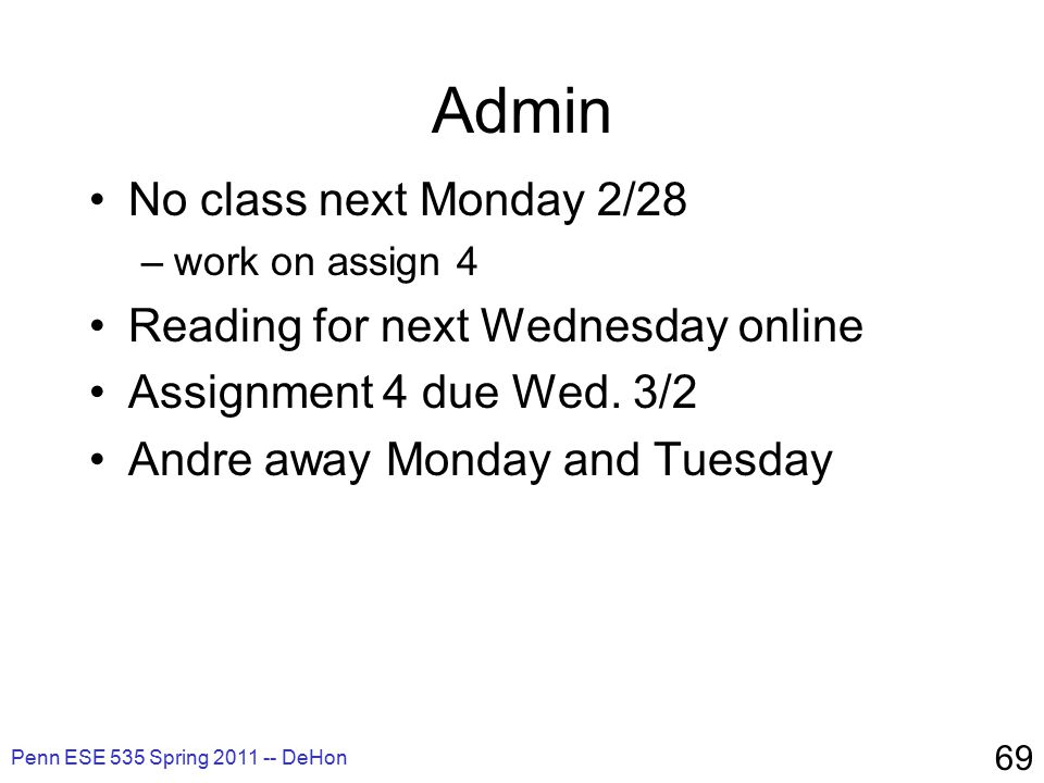 Penn ESE 535 Spring 2011 -- DeHon 69 Admin No class next Monday 2/28 –work on assign 4 Reading for next Wednesday online Assignment 4 due Wed.