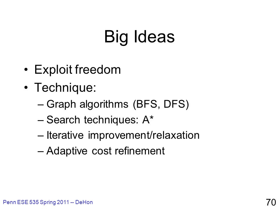 Penn ESE 535 Spring 2011 -- DeHon 70 Big Ideas Exploit freedom Technique: –Graph algorithms (BFS, DFS) –Search techniques: A* –Iterative improvement/relaxation –Adaptive cost refinement