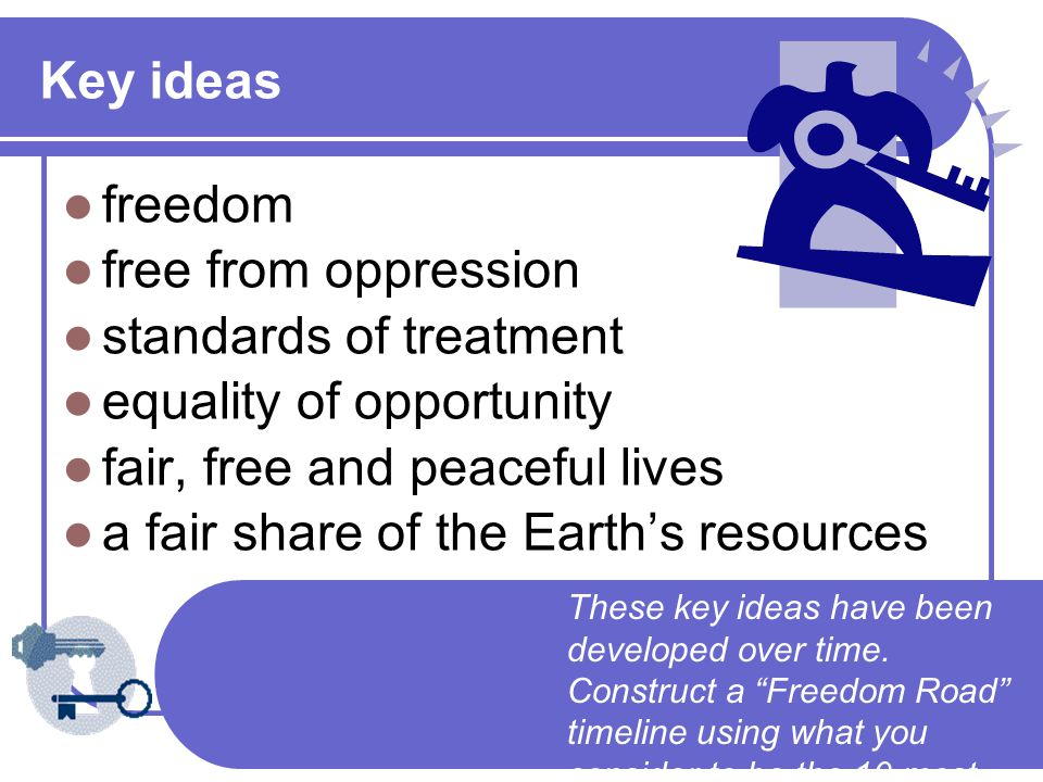 Key ideas freedom free from oppression standards of treatment equality of opportunity fair, free and peaceful lives a fair share of the Earth's resources These key ideas have been developed over time.