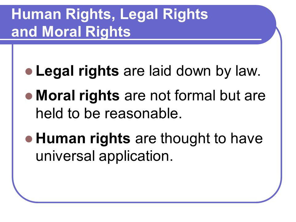 Human Rights, Legal Rights and Moral Rights Legal rights are laid down by law.