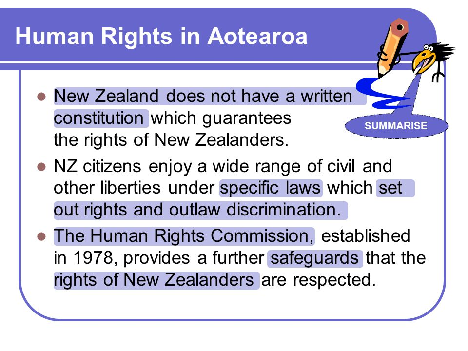 Human Rights in Aotearoa SUMMARISE New Zealand does not have a written constitution which guarantees the rights of New Zealanders.