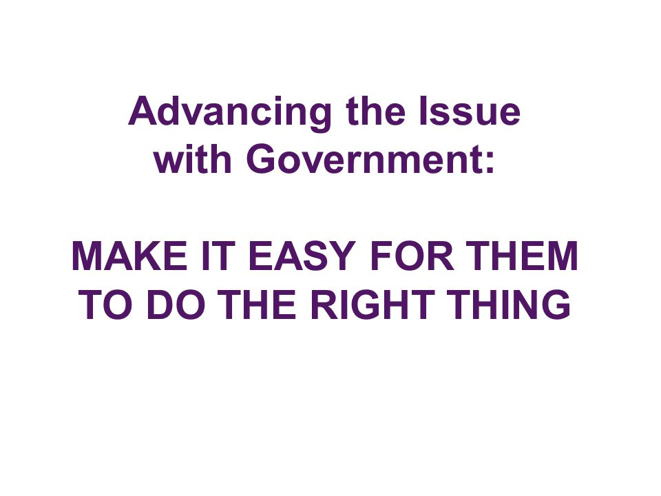 Advancing the Issue with Government: MAKE IT EASY FOR THEM TO DO THE RIGHT THING