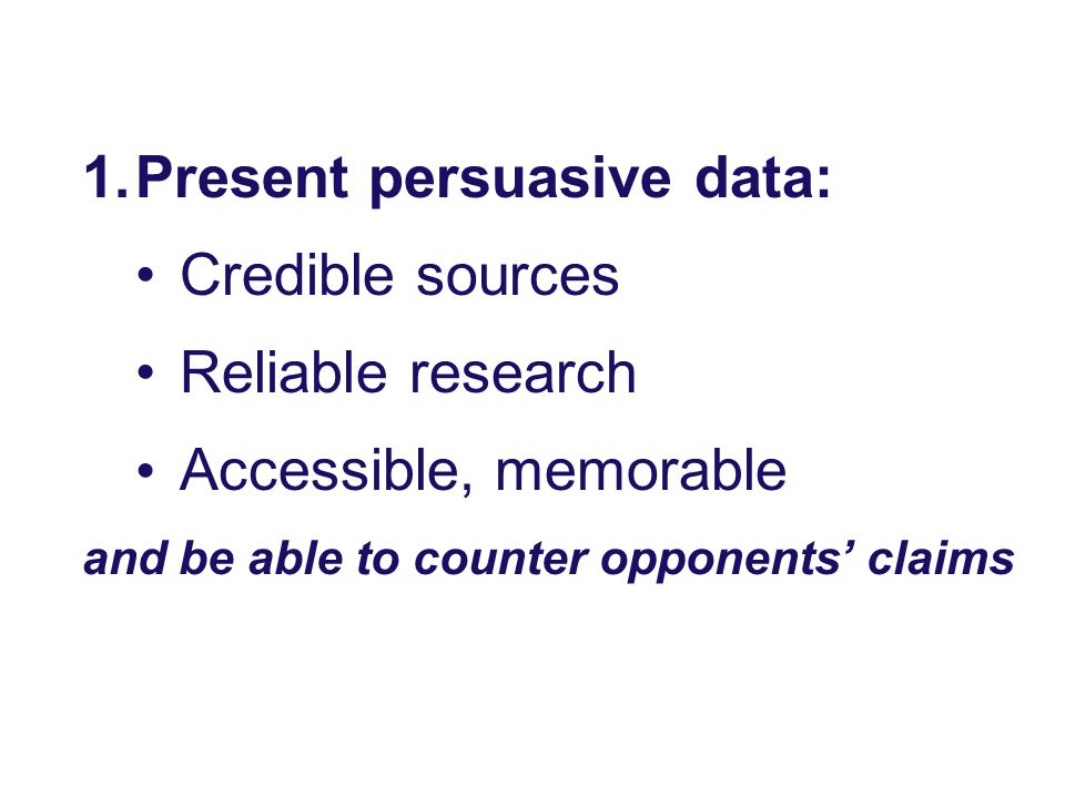 1.Present persuasive data: Credible sources Reliable research Accessible, memorable and be able to counter opponents' claims