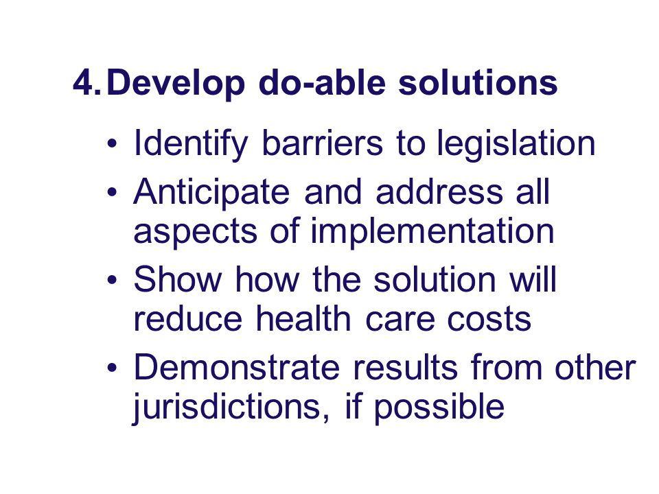 4.Develop do-able solutions Identify barriers to legislation Anticipate and address all aspects of implementation Show how the solution will reduce he