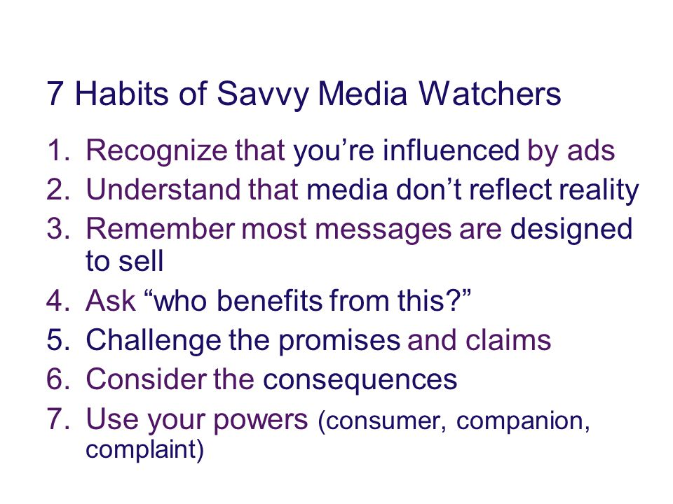 7 Habits of Savvy Media Watchers 1.Recognize that you're influenced by ads 2.Understand that media don't reflect reality 3.Remember most messages are designed to sell 4.Ask who benefits from this? 5.Challenge the promises and claims 6.Consider the consequences 7.Use your powers (consumer, companion, complaint)