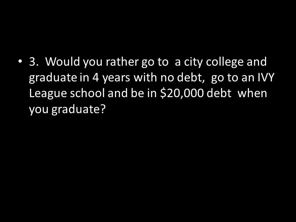 3. Would you rather go to a city college and graduate in 4 years with no debt, go to an IVY League school and be in $20,000 debt when you graduate?