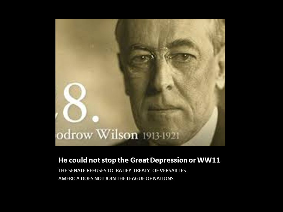 He could not stop the Great Depression or WW11 THE SENATE REFUSES TO RATIFY TREATY OF VERSAILLES. AMERICA DOES NOT JOIN THE LEAGUE OF NATIONS