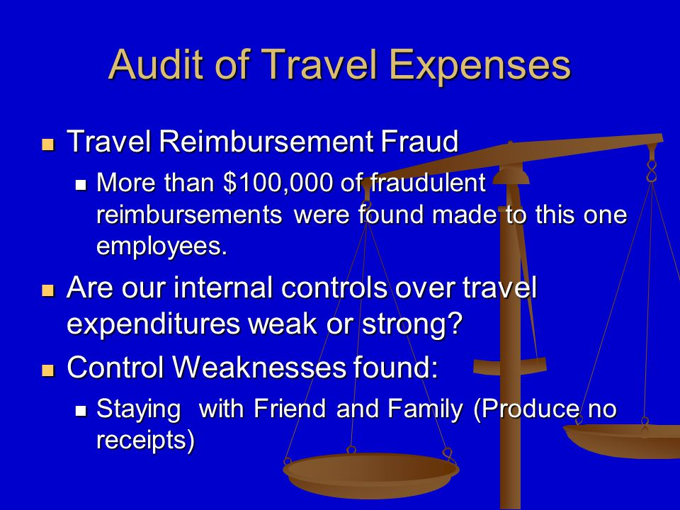 Audit of Travel Expenses Travel Reimbursement Fraud Travel Reimbursement Fraud More than $100,000 of fraudulent reimbursements were found made to this one employees.